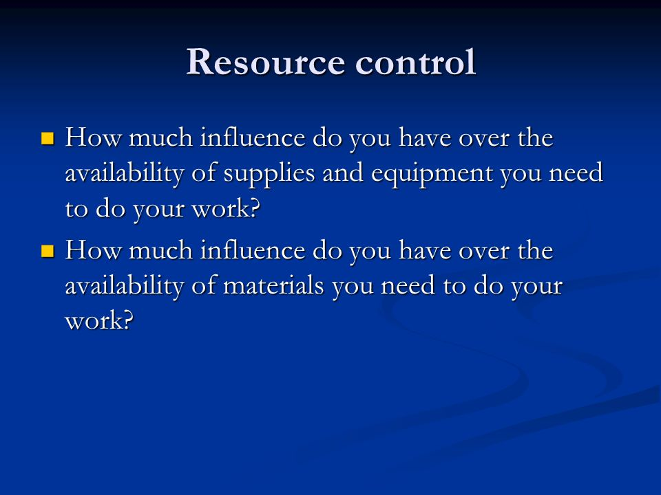 Resource control How much influence do you have over the availability of supplies and equipment you need to do your work.