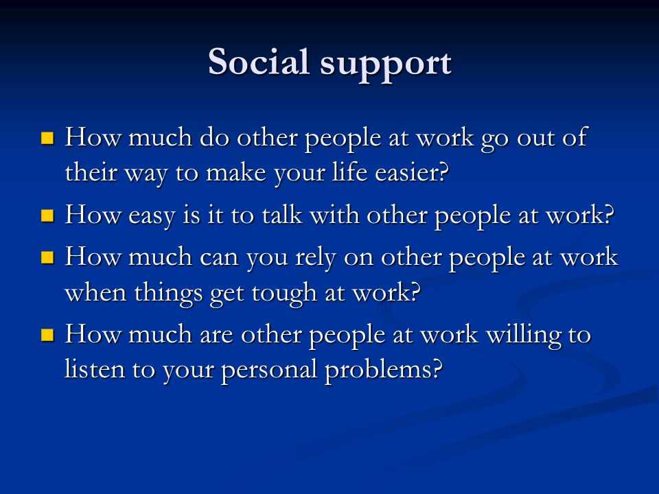 Social support How much do other people at work go out of their way to make your life easier.