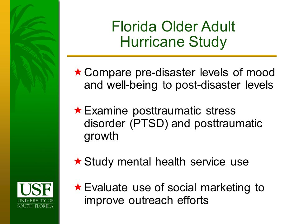 Compare pre-disaster levels of mood and well-being to post-disaster levels Examine posttraumatic stress disorder (PTSD) and posttraumatic growth Study mental health service use Evaluate use of social marketing to improve outreach efforts Florida Older Adult Hurricane Study