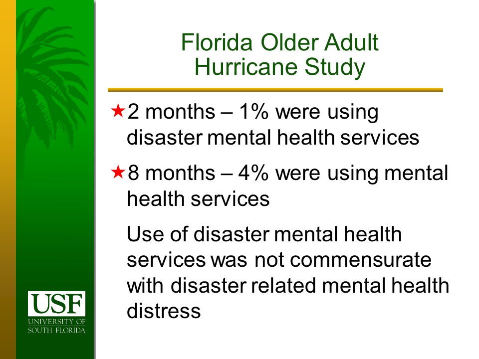 2 months – 1% were using disaster mental health services 8 months – 4% were using mental health services Use of disaster mental health services was not commensurate with disaster related mental health distress Florida Older Adult Hurricane Study