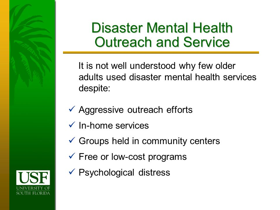 Disaster Mental Health Outreach and Service It is not well understood why few older adults used disaster mental health services despite: Aggressive outreach efforts In-home services Groups held in community centers Free or low-cost programs Psychological distress