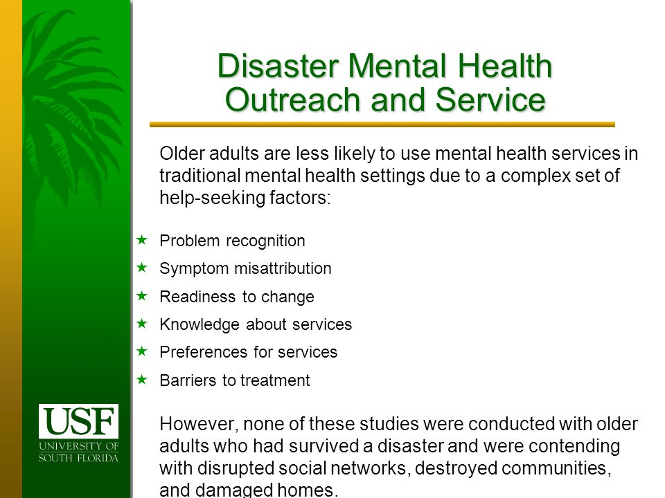 Disaster Mental Health Outreach and Service Older adults are less likely to use mental health services in traditional mental health settings due to a complex set of help-seeking factors: Problem recognition Symptom misattribution Readiness to change Knowledge about services Preferences for services Barriers to treatment However, none of these studies were conducted with older adults who had survived a disaster and were contending with disrupted social networks, destroyed communities, and damaged homes.