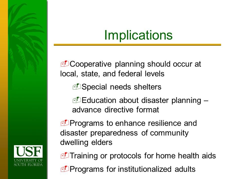 Implications Cooperative planning should occur at local, state, and federal levels Special needs shelters Education about disaster planning – advance directive format Programs to enhance resilience and disaster preparedness of community dwelling elders Training or protocols for home health aids Programs for institutionalized adults