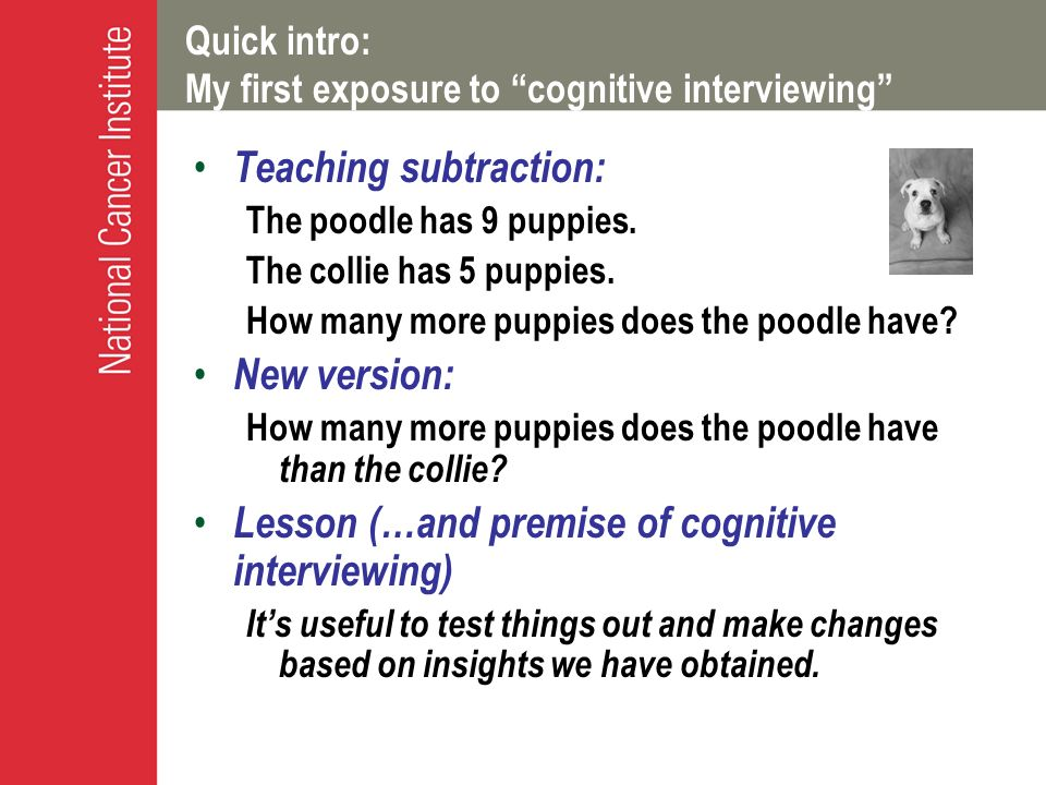 Quick intro: My first exposure to cognitive interviewing Teaching subtraction: The poodle has 9 puppies. The collie has 5 puppies. How many more puppi