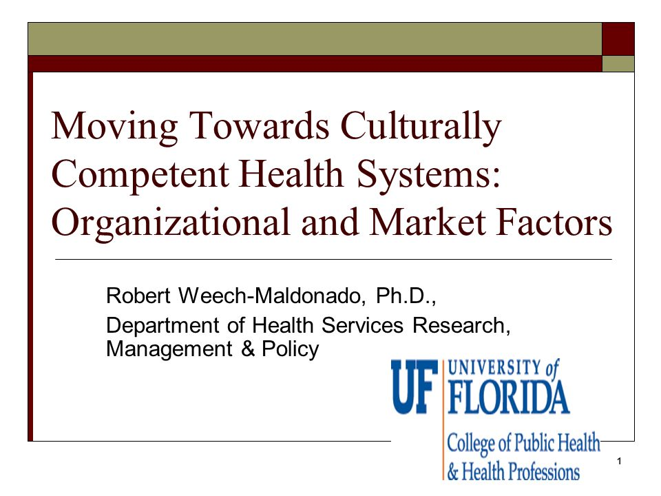 1 Moving Towards Culturally Competent Health Systems: Organizational and Market Factors Robert Weech-Maldonado, Ph.D., Department of Health Services R