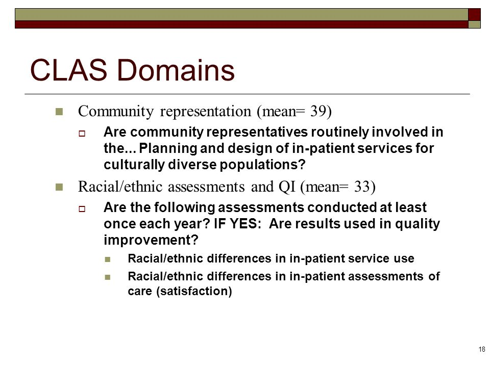 18 CLAS Domains Community representation (mean= 39) Are community representatives routinely involved in the... Planning and design of in-patient servi