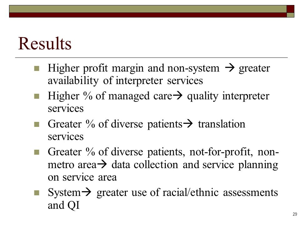 29 Results Higher profit margin and non-system greater availability of interpreter services Higher % of managed care quality interpreter services Grea