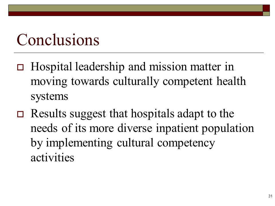 31 Conclusions Hospital leadership and mission matter in moving towards culturally competent health systems Results suggest that hospitals adapt to th