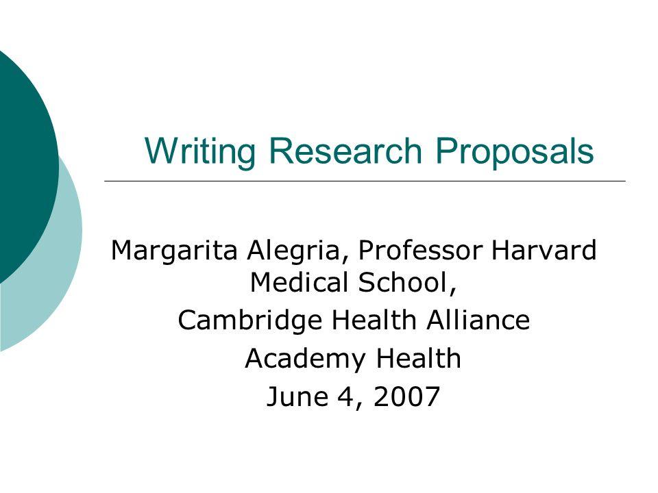 Writing Research Proposals Margarita Alegria, Professor Harvard Medical School, Cambridge Health Alliance Academy Health June 4, 2007