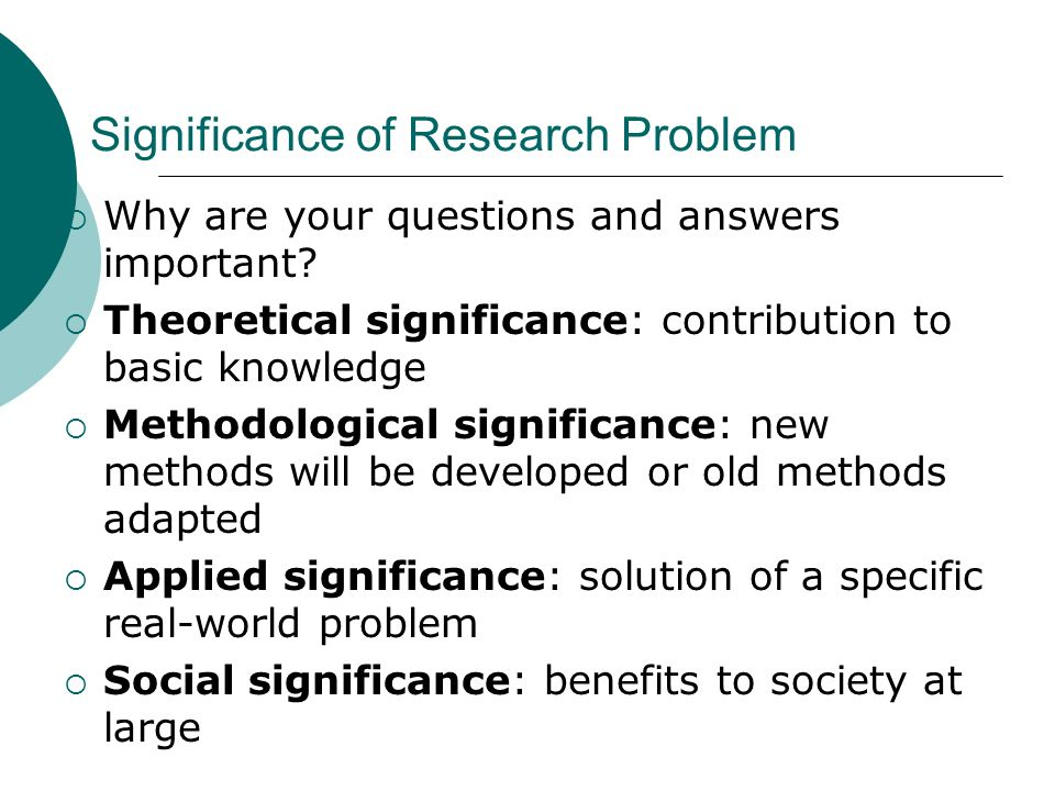 Significance of Research Problem Why are your questions and answers important.