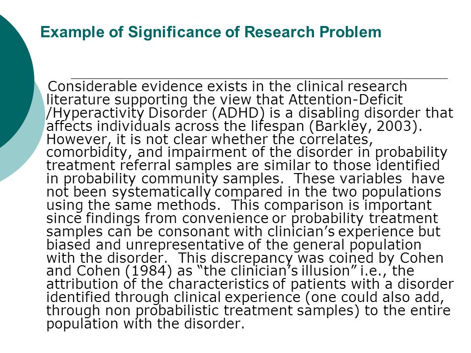 Example of Significance of Research Problem Considerable evidence exists in the clinical research literature supporting the view that Attention-Deficit /Hyperactivity Disorder (ADHD) is a disabling disorder that affects individuals across the lifespan (Barkley, 2003).