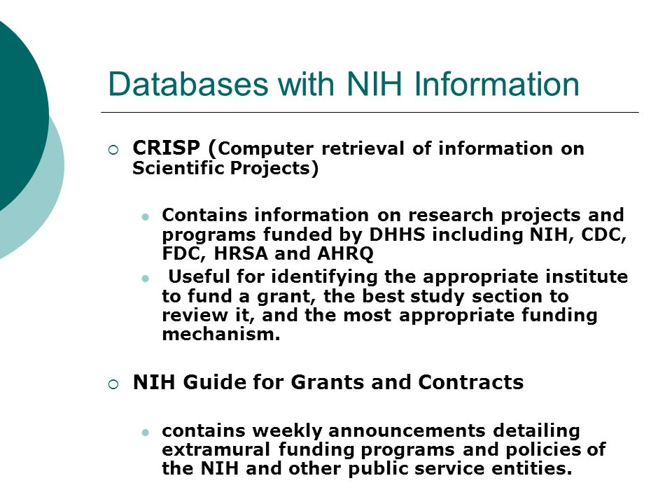 Databases with NIH Information CRISP ( Computer retrieval of information on Scientific Projects) Contains information on research projects and programs funded by DHHS including NIH, CDC, FDC, HRSA and AHRQ Useful for identifying the appropriate institute to fund a grant, the best study section to review it, and the most appropriate funding mechanism.
