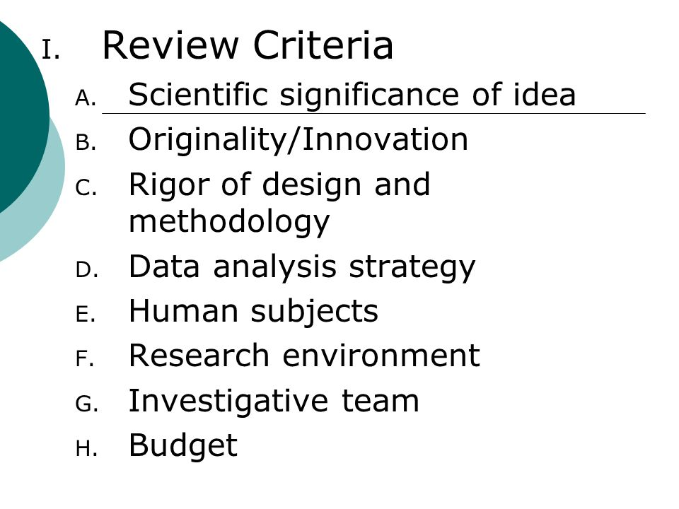 I. Review Criteria A. Scientific significance of idea B. Originality/Innovation C. Rigor of design and methodology D. Data analysis strategy E. Human