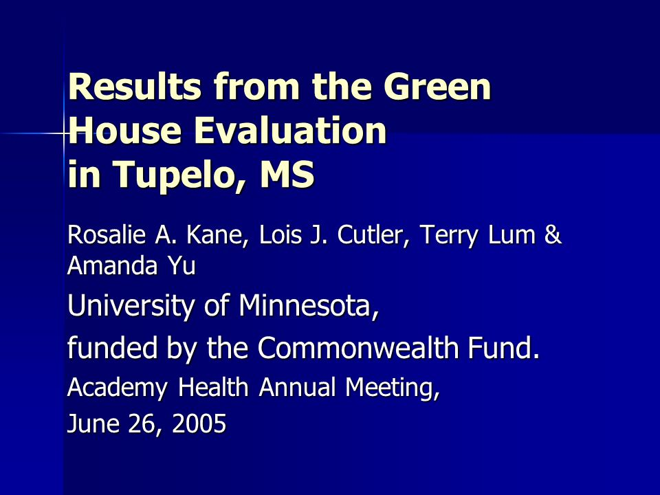 Results from the Green House Evaluation in Tupelo, MS Rosalie A. Kane, Lois J. Cutler, Terry Lum & Amanda Yu University of Minnesota, funded by the Co