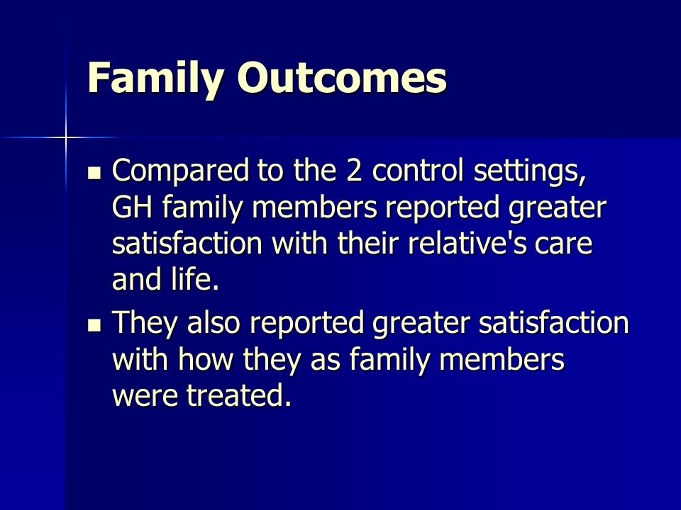 Family Outcomes Compared to the 2 control settings, GH family members reported greater satisfaction with their relative s care and life.
