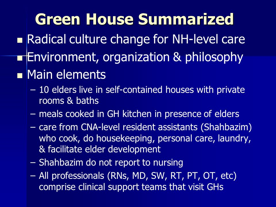 Green House Summarized Radical culture change for NH-level care Environment, organization & philosophy Main elements – –10 elders live in self-contained houses with private rooms & baths – –meals cooked in GH kitchen in presence of elders – –care from CNA-level resident assistants (Shahbazim) who cook, do housekeeping, personal care, laundry, & facilitate elder development – –Shahbazim do not report to nursing – –All professionals (RNs, MD, SW, RT, PT, OT, etc) comprise clinical support teams that visit GHs