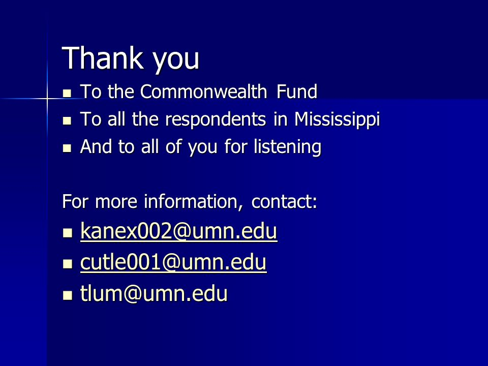 Thank you To the Commonwealth Fund To the Commonwealth Fund To all the respondents in Mississippi To all the respondents in Mississippi And to all of you for listening And to all of you for listening For more information, contact: kanex002@umn.edu kanex002@umn.edu kanex002@umn.edu cutle001@umn.edu cutle001@umn.edu cutle001@umn.edu tlum@umn.edu tlum@umn.edu