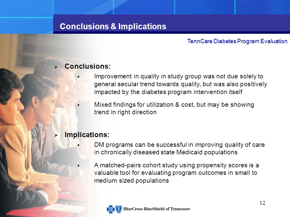 12 Conclusions & Implications TennCare Diabetes Program Evaluation Conclusions: Improvement in quality in study group was not due solely to general secular trend towards quality, but was also positively impacted by the diabetes program intervention itself Mixed findings for utilization & cost, but may be showing trend in right direction Implications: DM programs can be successful in improving quality of care in chronically diseased state Medicaid populations A matched-pairs cohort study using propensity scores is a valuable tool for evaluating program outcomes in small to medium sized populations
