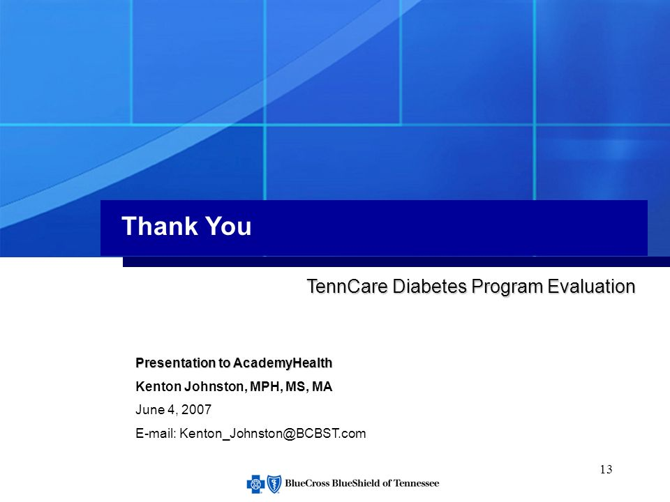13 Thank You Presentation to AcademyHealth Kenton Johnston, MPH, MS, MA June 4, 2007 E-mail: Kenton_Johnston@BCBST.com TennCare Diabetes Program Evaluation