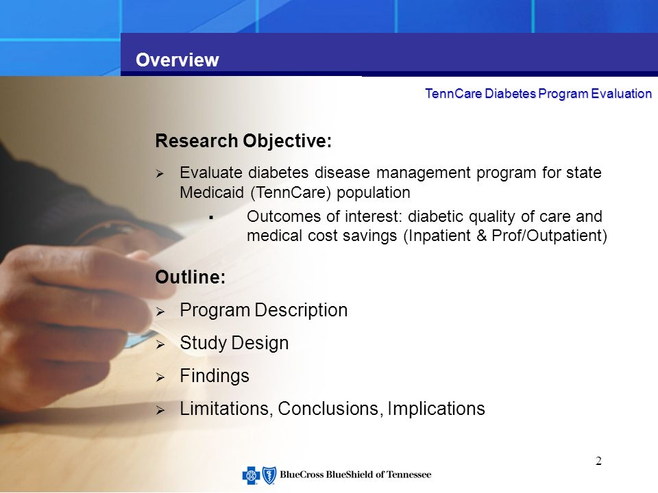 2 Overview Research Objective: Evaluate diabetes disease management program for state Medicaid (TennCare) population Outcomes of interest: diabetic quality of care and medical cost savings (Inpatient & Prof/Outpatient) Outline: Program Description Study Design Findings Limitations, Conclusions, Implications TennCare Diabetes Program Evaluation