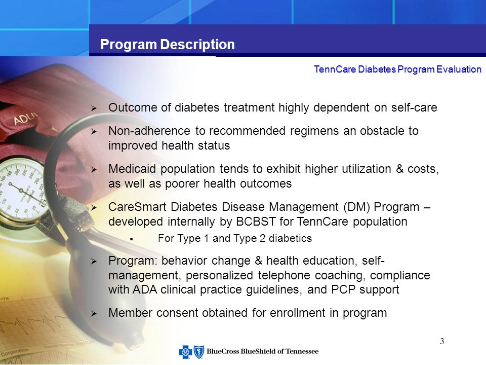 3 Program Description Outcome of diabetes treatment highly dependent on self-care Non-adherence to recommended regimens an obstacle to improved health status Medicaid population tends to exhibit higher utilization & costs, as well as poorer health outcomes CareSmart Diabetes Disease Management (DM) Program – developed internally by BCBST for TennCare population For Type 1 and Type 2 diabetics Program: behavior change & health education, self- management, personalized telephone coaching, compliance with ADA clinical practice guidelines, and PCP support Member consent obtained for enrollment in program TennCare Diabetes Program Evaluation