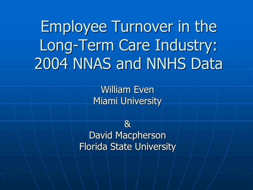 Employee Turnover in the Long-Term Care Industry: 2004 NNAS and NNHS Data William Even Miami University & David Macpherson Florida State University