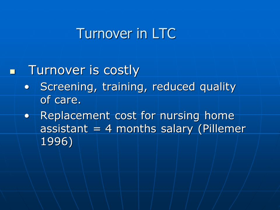 Turnover in LTC Turnover is costly Turnover is costly Screening, training, reduced quality of care.Screening, training, reduced quality of care. Repla