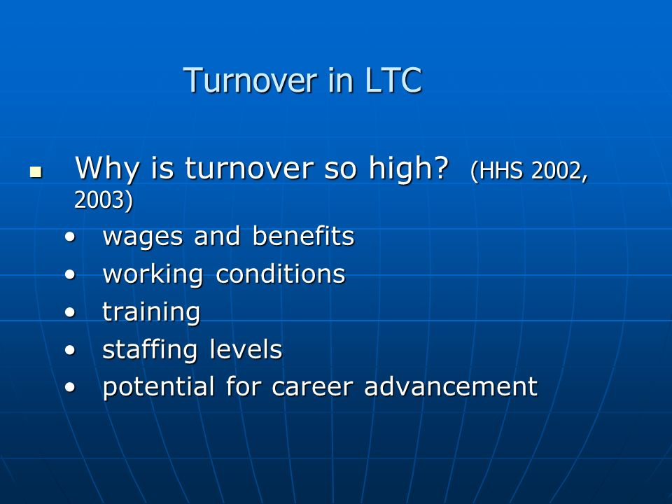 Turnover in LTC Why is turnover so high? (HHS 2002, 2003) Why is turnover so high? (HHS 2002, 2003) wages and benefitswages and benefits working condi