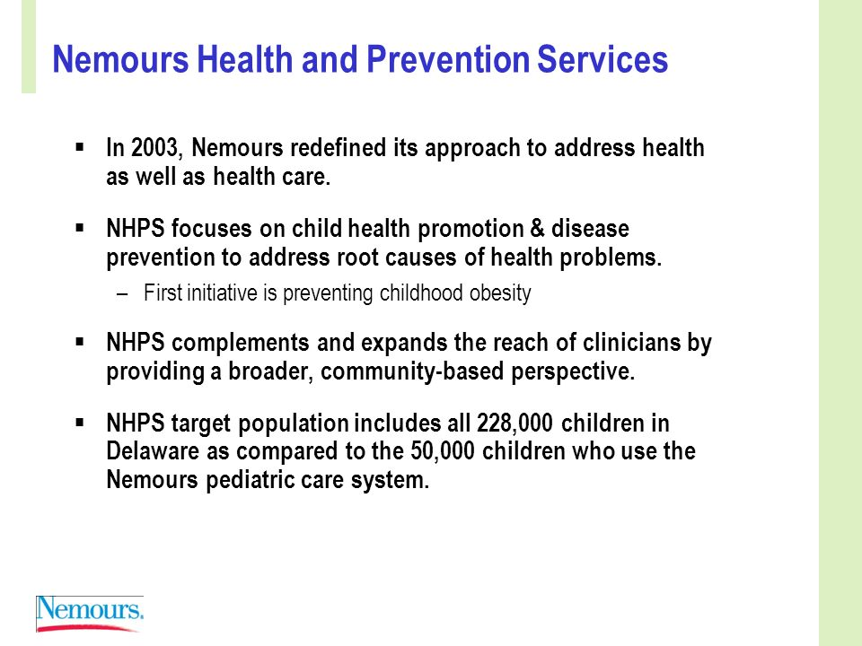 Nemours Health and Prevention Services In 2003, Nemours redefined its approach to address health as well as health care.