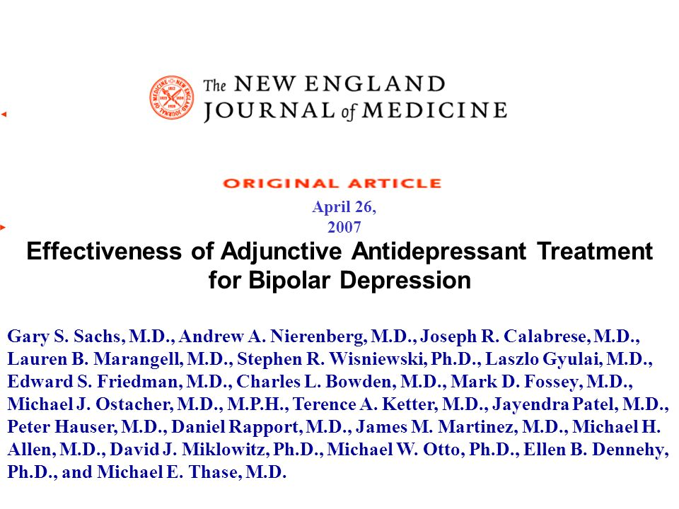 April 26, 2007 Effectiveness of Adjunctive Antidepressant Treatment for Bipolar Depression Gary S. Sachs, M.D., Andrew A. Nierenberg, M.D., Joseph R.