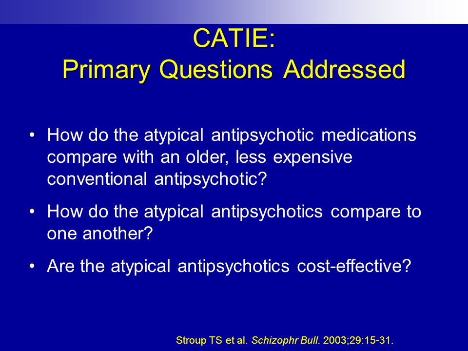 CATIE: Primary Questions Addressed How do the atypical antipsychotic medications compare with an older, less expensive conventional antipsychotic? How