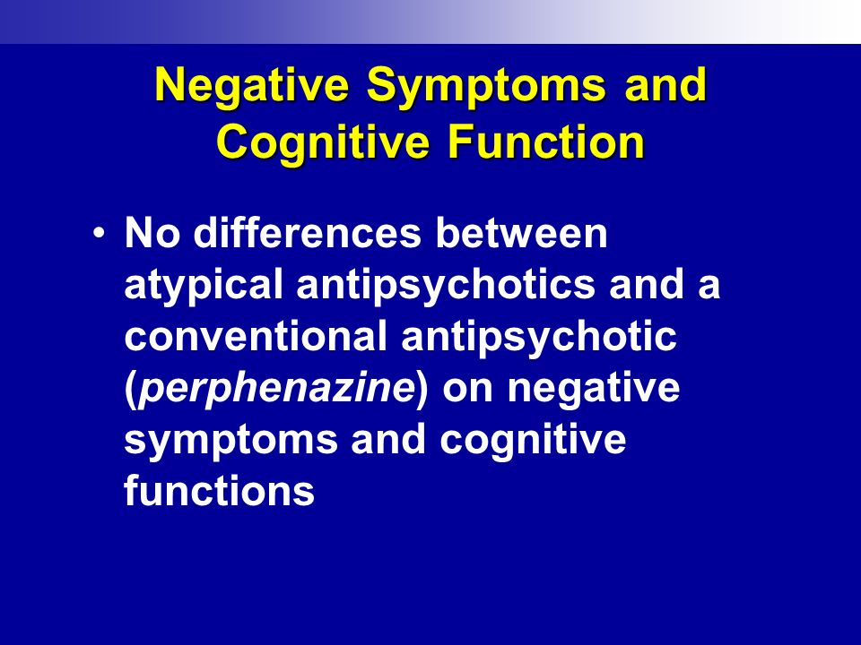 Negative Symptoms and Cognitive Function No differences between atypical antipsychotics and a conventional antipsychotic (perphenazine) on negative sy