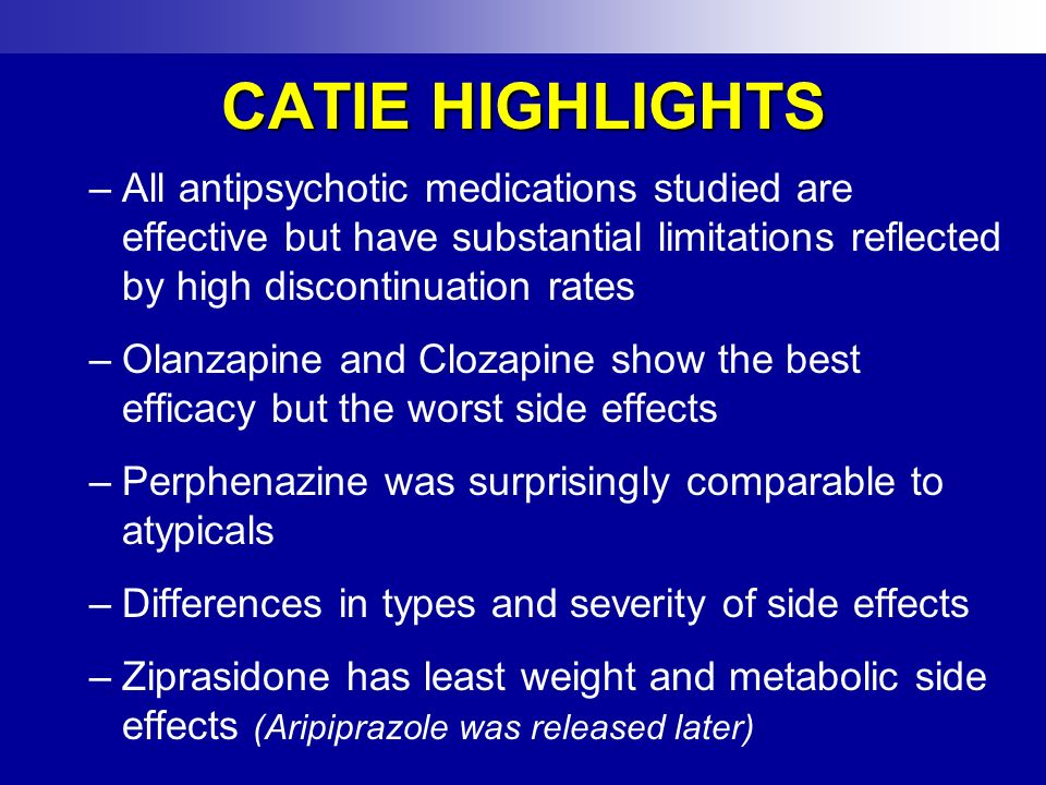 CATIE HIGHLIGHTS –All antipsychotic medications studied are effective but have substantial limitations reflected by high discontinuation rates –Olanza