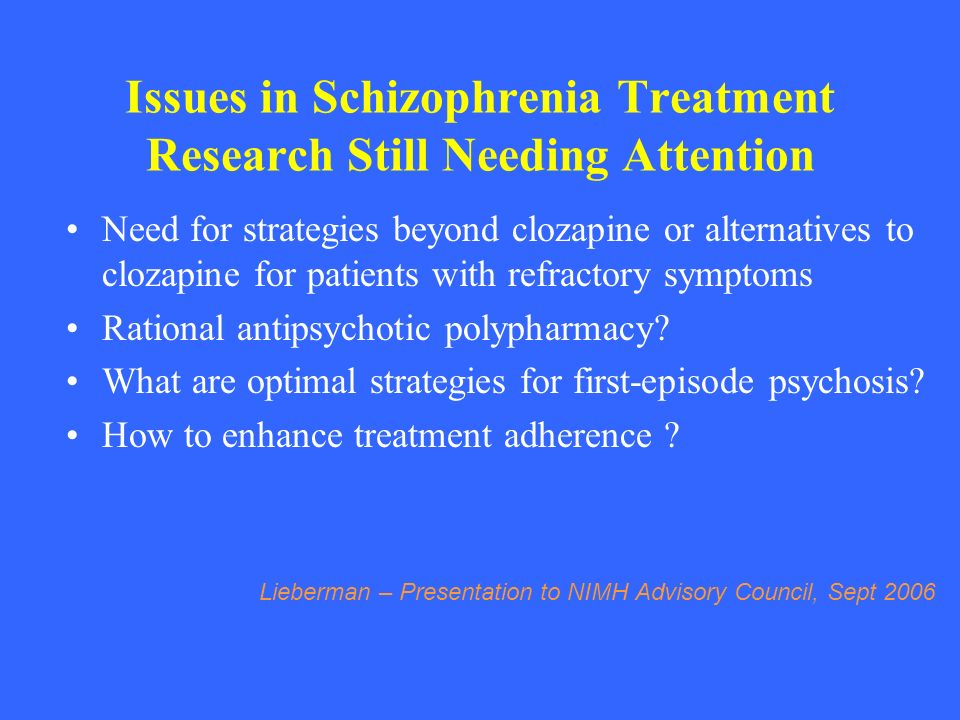 Issues in Schizophrenia Treatment Research Still Needing Attention Need for strategies beyond clozapine or alternatives to clozapine for patients with
