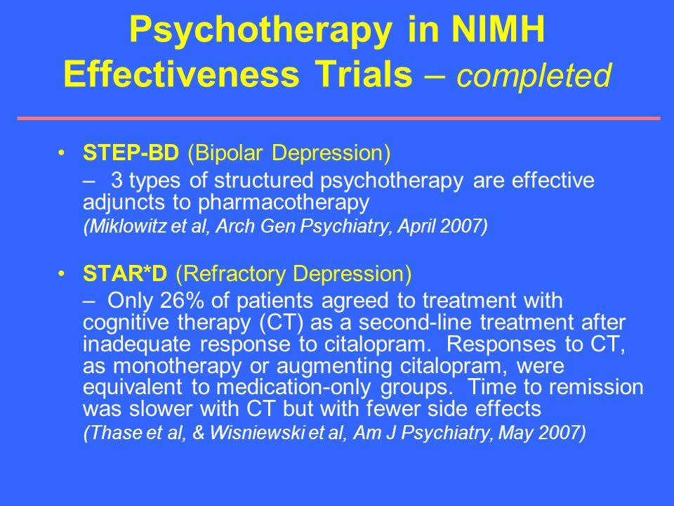 Psychotherapy in NIMH Effectiveness Trials – completed STEP-BD (Bipolar Depression) – 3 types of structured psychotherapy are effective adjuncts to ph