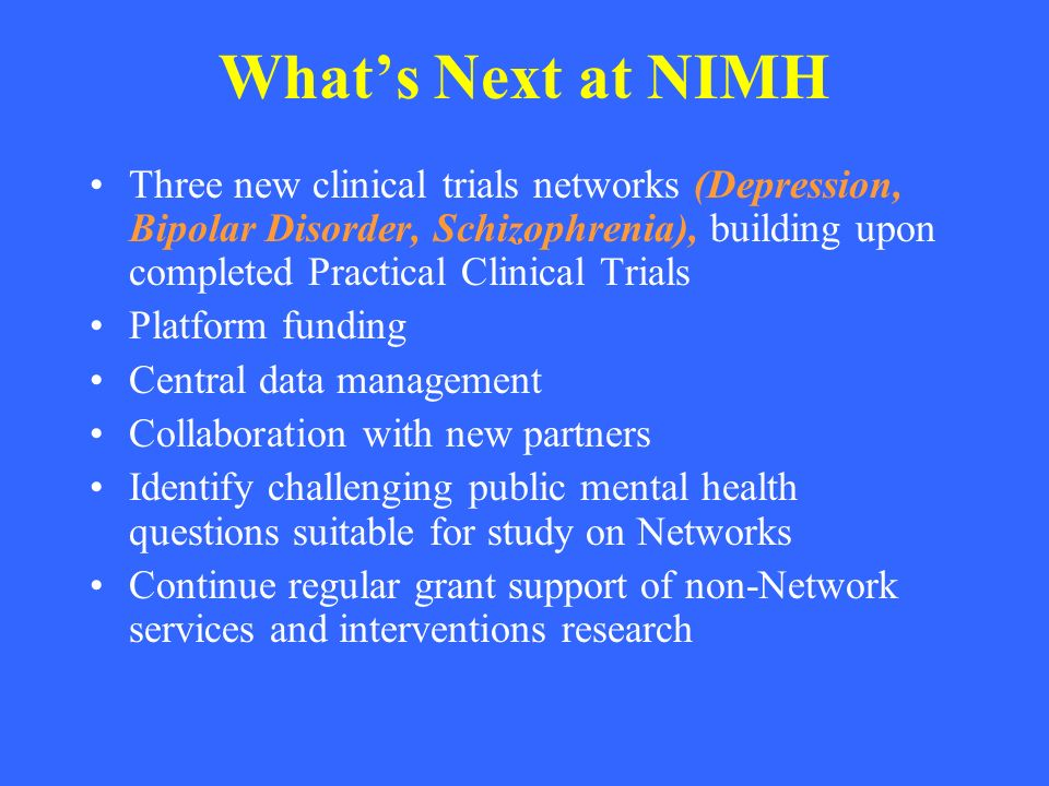 Whats Next at NIMH Three new clinical trials networks (Depression, Bipolar Disorder, Schizophrenia), building upon completed Practical Clinical Trials