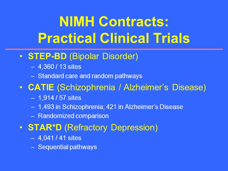 NIMH Contracts: Practical Clinical Trials STEP-BD (Bipolar Disorder) –4,360 / 13 sites –Standard care and random pathways CATIE (Schizophrenia / Alzhe