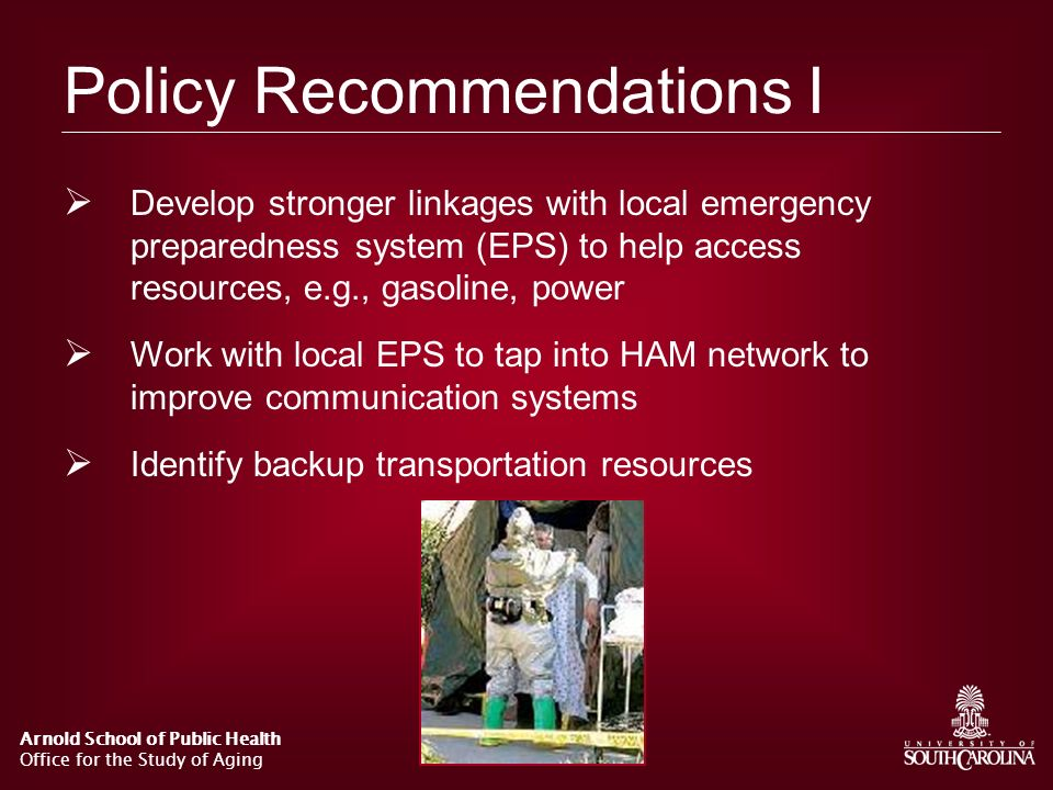 Arnold School of Public Health Office for the Study of Aging Policy Recommendations I Develop stronger linkages with local emergency preparedness syst
