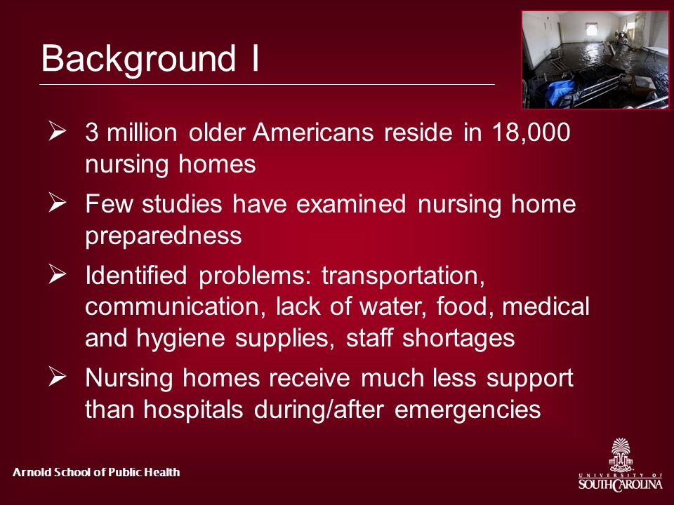 Arnold School of Public Health Background I 3 million older Americans reside in 18,000 nursing homes Few studies have examined nursing home preparedne