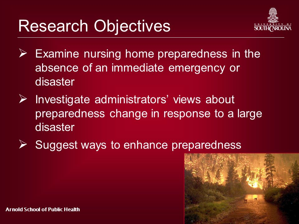 Arnold School of Public Health Research Objectives Examine nursing home preparedness in the absence of an immediate emergency or disaster Investigate