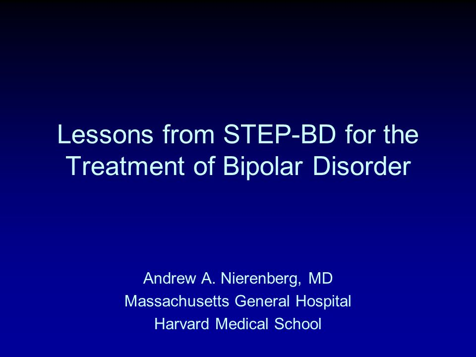 Andrew A. Nierenberg, MD Massachusetts General Hospital Harvard Medical School Lessons from STEP-BD for the Treatment of Bipolar Disorder