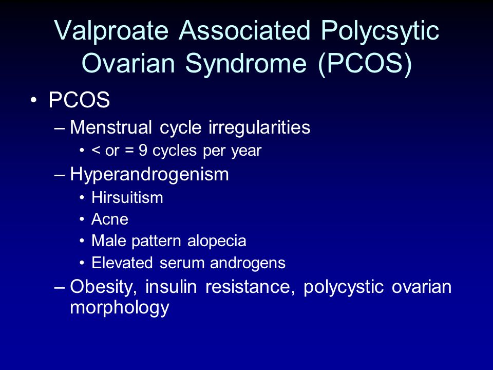 Valproate Associated Polycsytic Ovarian Syndrome (PCOS) PCOS –Menstrual cycle irregularities < or = 9 cycles per year –Hyperandrogenism Hirsuitism Acn