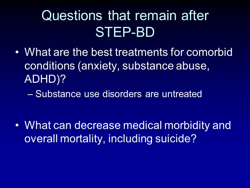 Questions that remain after STEP-BD What are the best treatments for comorbid conditions (anxiety, substance abuse, ADHD)? –Substance use disorders ar