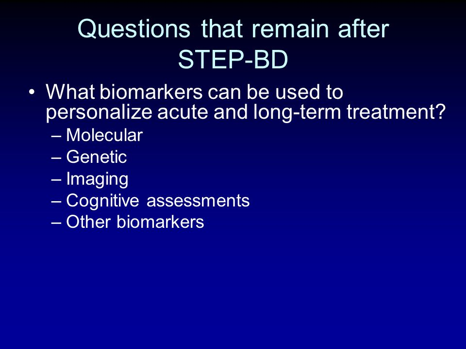 Questions that remain after STEP-BD What biomarkers can be used to personalize acute and long-term treatment? –Molecular –Genetic –Imaging –Cognitive