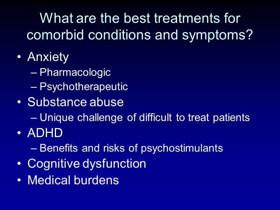 What are the best treatments for comorbid conditions and symptoms? Anxiety –Pharmacologic –Psychotherapeutic Substance abuse –Unique challenge of diff