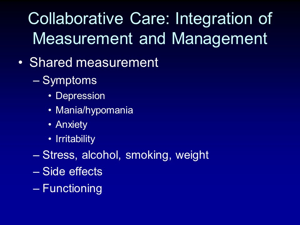 Collaborative Care: Integration of Measurement and Management Shared measurement –Symptoms Depression Mania/hypomania Anxiety Irritability –Stress, al