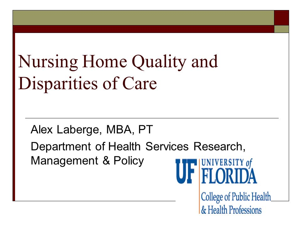 Nursing Home Quality and Disparities of Care Alex Laberge, MBA, PT Department of Health Services Research, Management & Policy