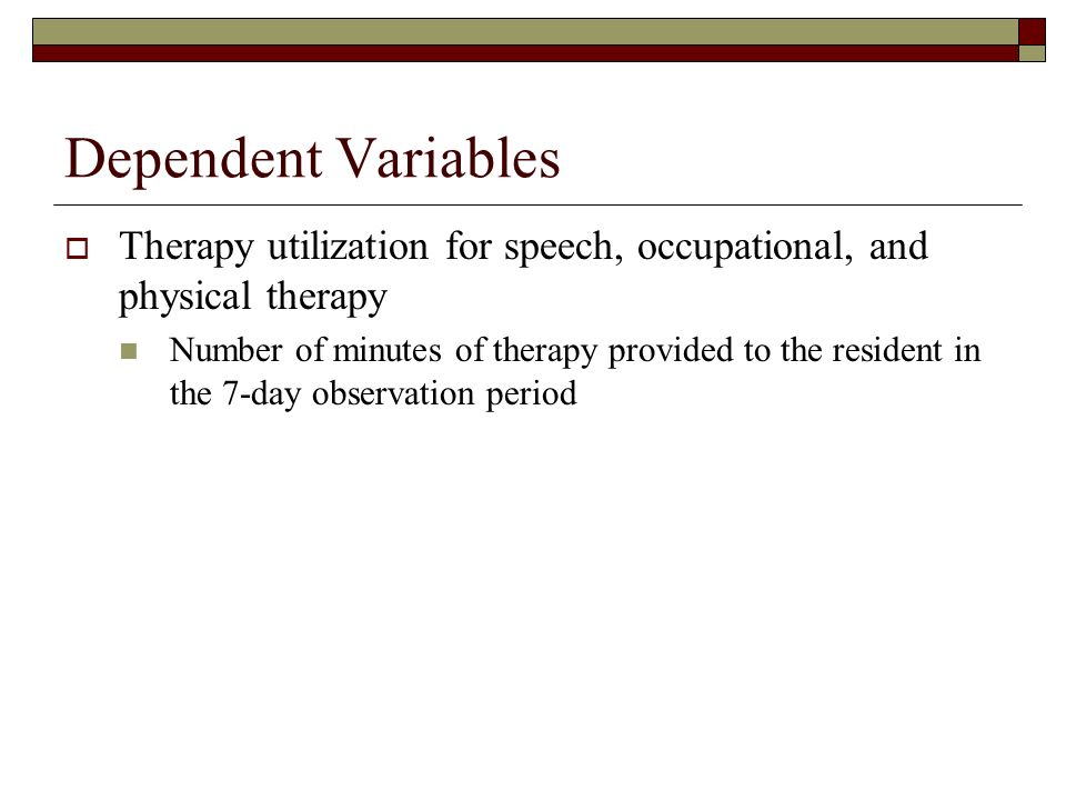 Dependent Variables Therapy utilization for speech, occupational, and physical therapy Number of minutes of therapy provided to the resident in the 7-day observation period