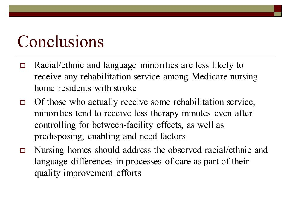 Conclusions Racial/ethnic and language minorities are less likely to receive any rehabilitation service among Medicare nursing home residents with stroke Of those who actually receive some rehabilitation service, minorities tend to receive less therapy minutes even after controlling for between-facility effects, as well as predisposing, enabling and need factors Nursing homes should address the observed racial/ethnic and language differences in processes of care as part of their quality improvement efforts