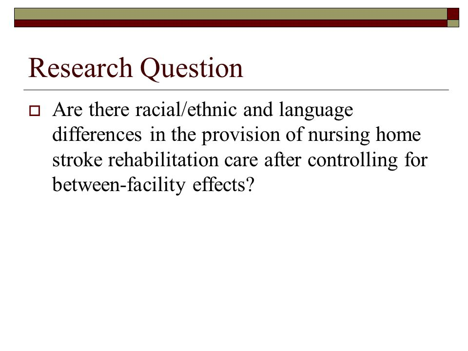 Research Question Are there racial/ethnic and language differences in the provision of nursing home stroke rehabilitation care after controlling for between-facility effects